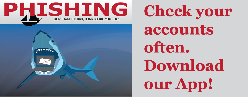 Phishing attacks can happen. Check your account often and download our App.